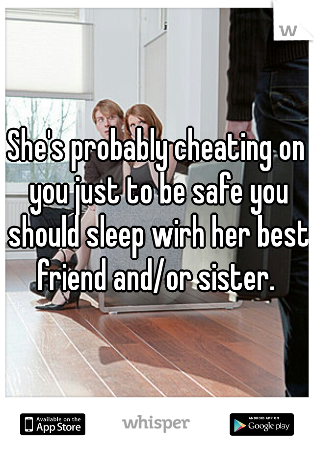 She's probably cheating on you just to be safe you should sleep wirh her best friend and/or sister.