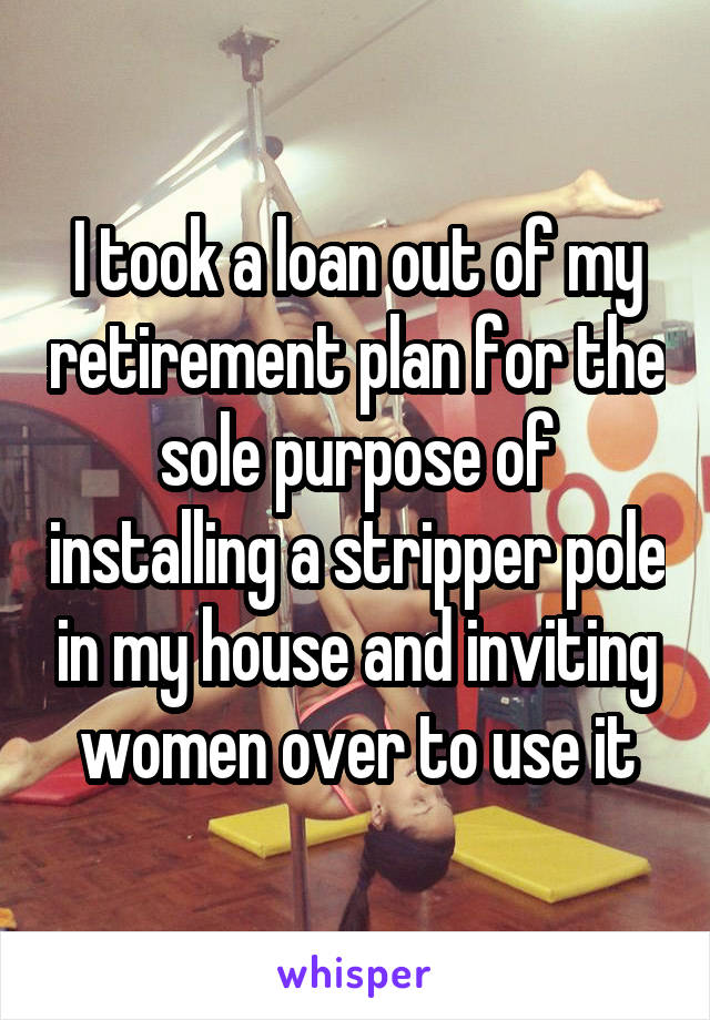 I took a loan out of my retirement plan for the sole purpose of installing a stripper pole in my house and inviting women over to use it