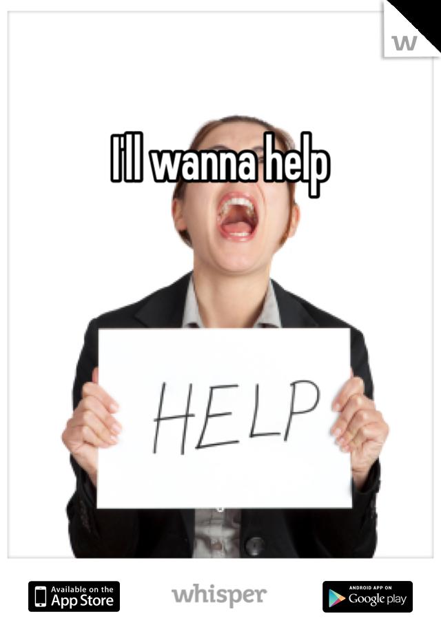 I'll wanna help
