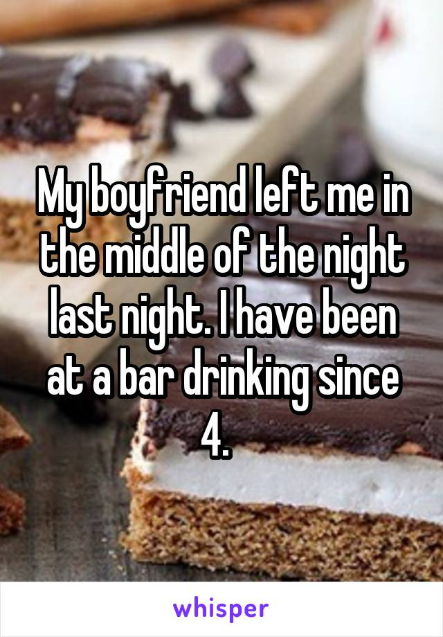 My boyfriend left me in the middle of the night last night. I have been at a bar drinking since 4.