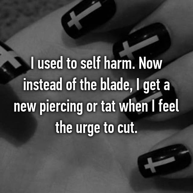 I used to self harm. Now instead of the blade, I get a new piercing or tat when I feel the urge to cut.