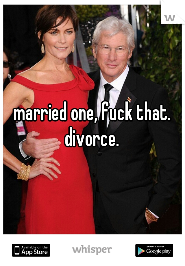 married one, fuck that. divorce.