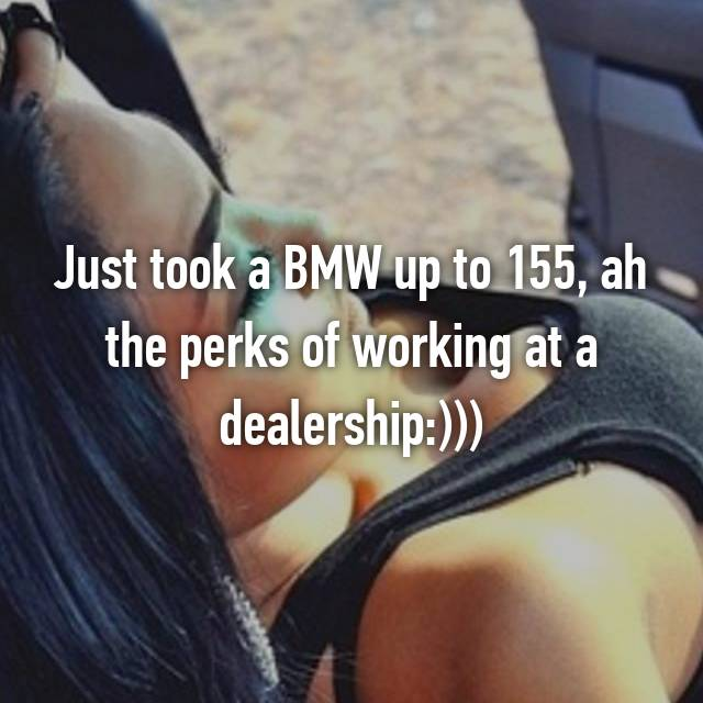 Just took a BMW up to 155, ah the perks of working at a dealership:)))
