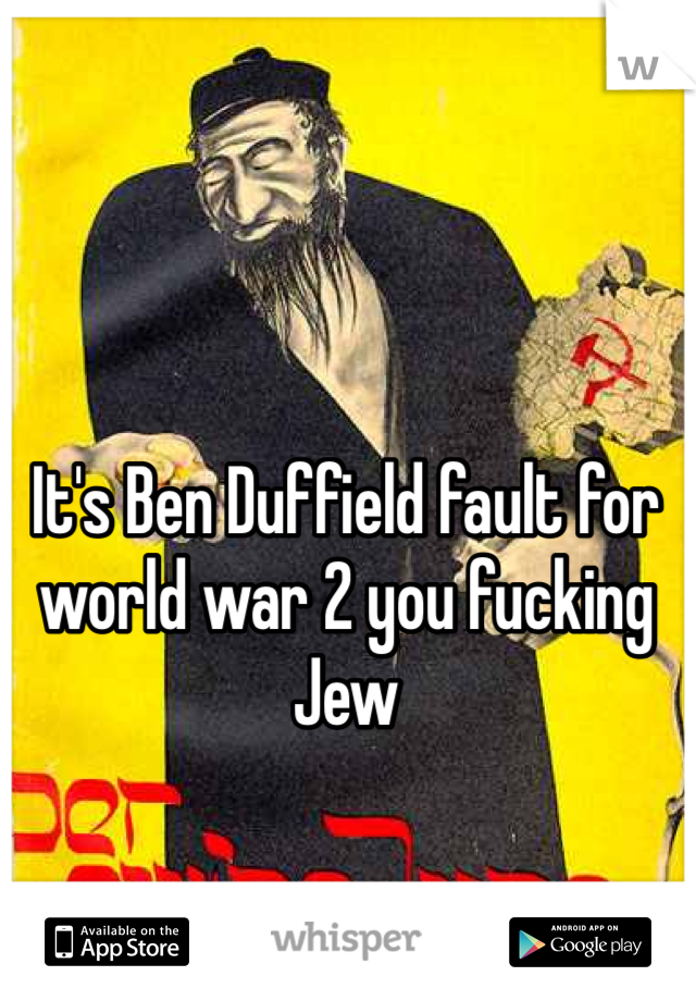 It's Ben Duffield fault for world war 2 you fucking Jew