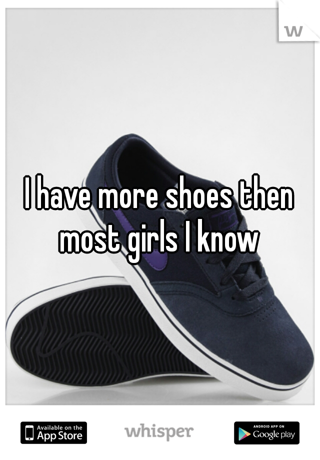 I have more shoes then most girls I know