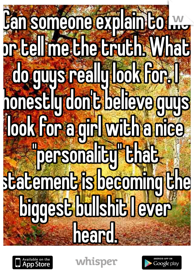 "Can someone explain to me or tell me the truth. What do guys really look for. I honestly don't believe guys look for a girl with a nice ""personality"" that statement is becoming the biggest bullshit I ever heard."