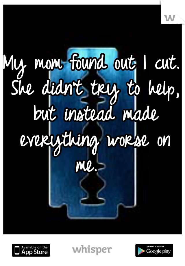 My mom found out I cut. She didn't try to help, but instead made everything worse on me.