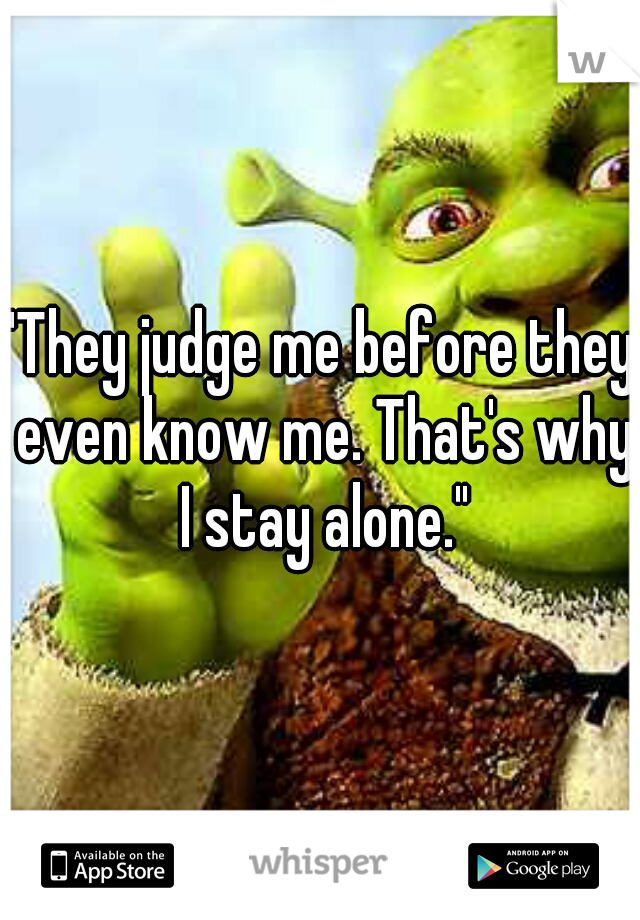 """They judge me before they even know me. That's why I stay alone."""