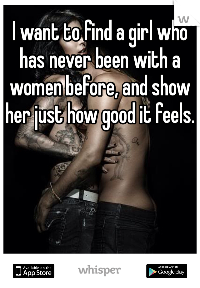 I want to find a girl who has never been with a women before, and show her just how good it feels.