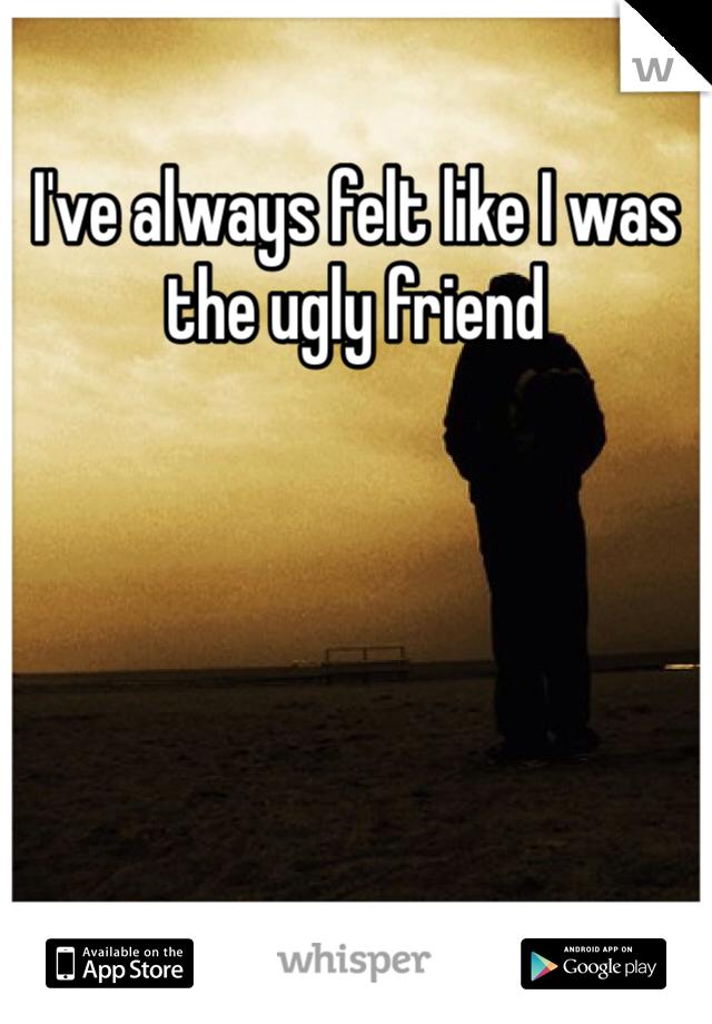 I've always felt like I was the ugly friend