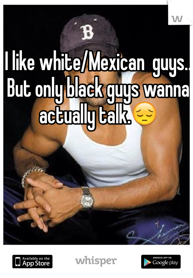 I like white/Mexican  guys.. But only black guys wanna actually talk.😔