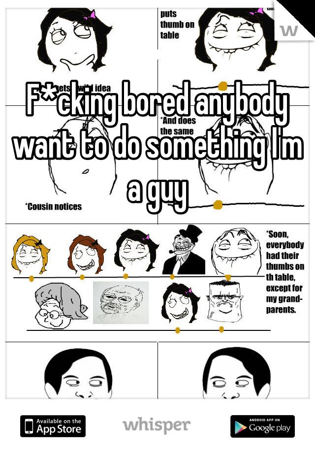 F*cking bored anybody want to do something I'm a guy