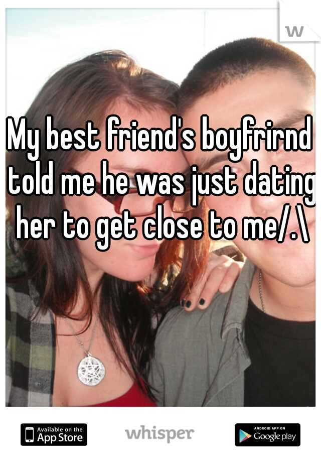 My best friend's boyfrirnd told me he was just dating her to get close to me/.\