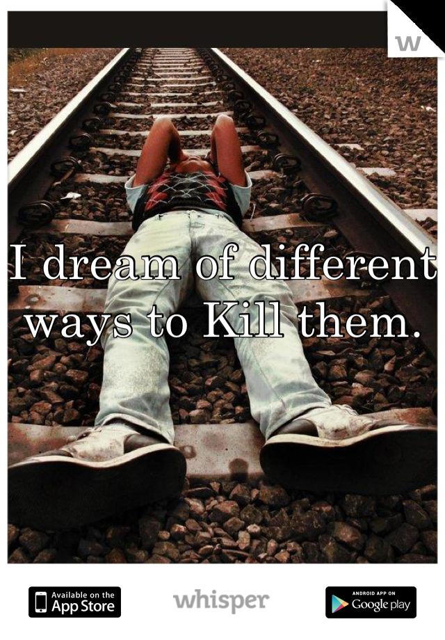 I dream of different ways to Kill them.