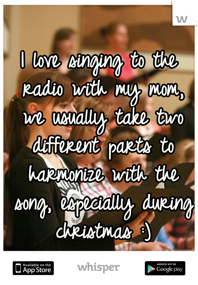I love singing to the radio with my mom, we usually take two different parts to harmonize with the song, especially during christmas :)