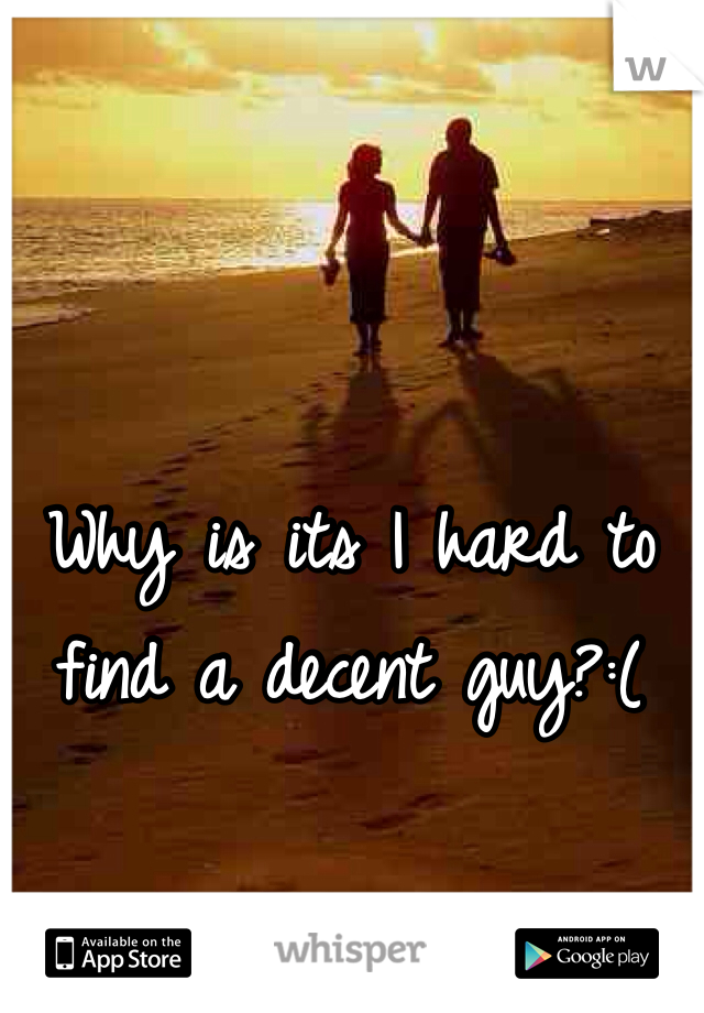 Why is its I hard to find a decent guy?:(