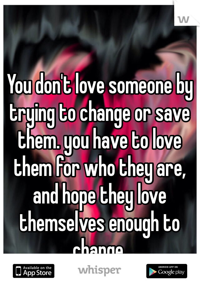 You don't love someone by trying to change or save them. you have to love them for who they are, and hope they love themselves enough to change.