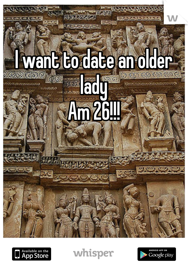 I want to date an older lady  Am 26!!!