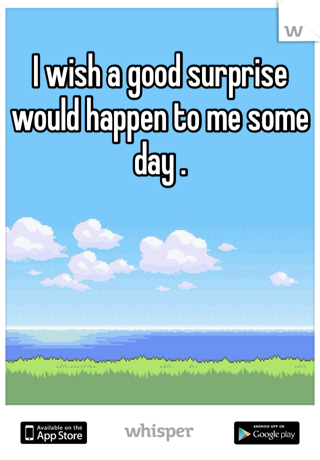I wish a good surprise would happen to me some day .