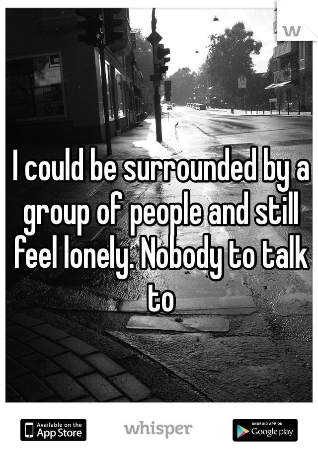 I could be surrounded by a group of people and still feel lonely. Nobody to talk to