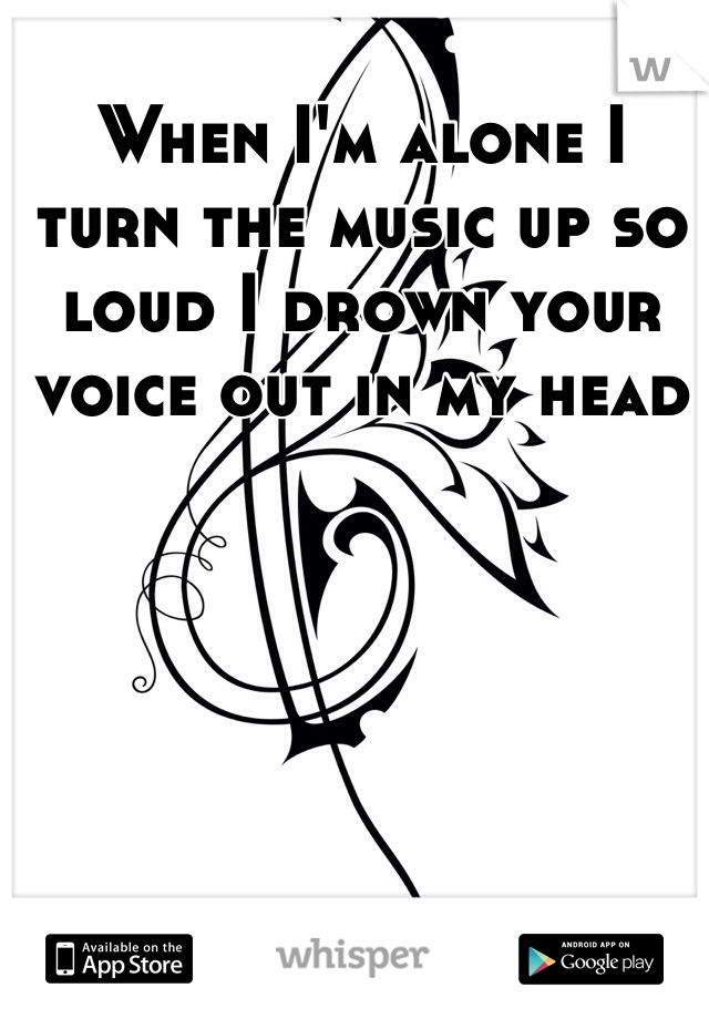 When I'm alone I turn the music up so loud I drown your voice out in my head