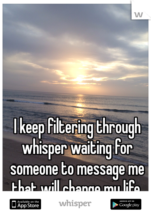 I keep filtering through whisper waiting for someone to message me that will change my life.