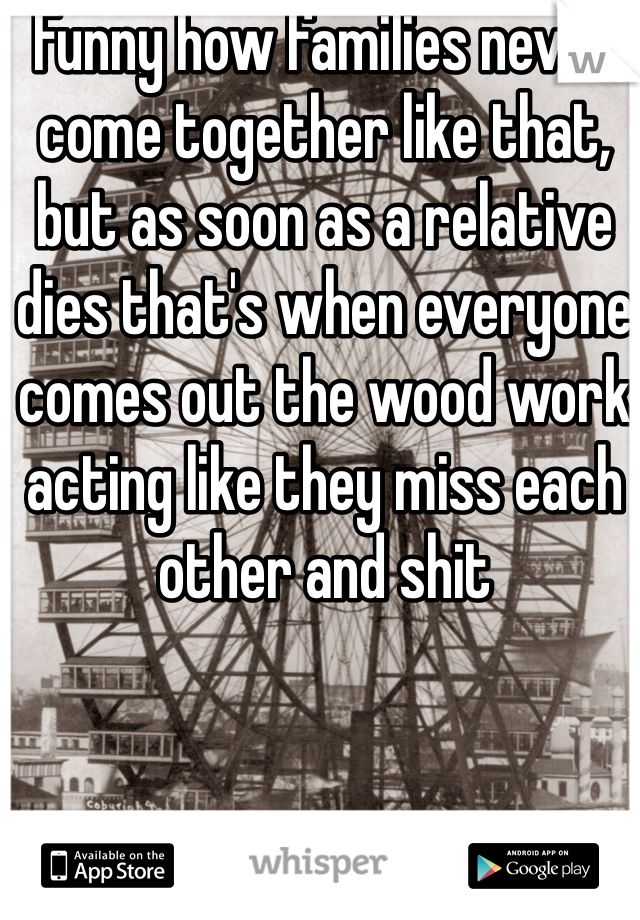 Funny how families never come together like that, but as soon as a relative dies that's when everyone comes out the wood work acting like they miss each other and shit