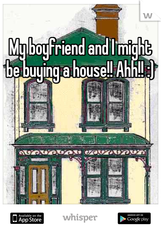 My boyfriend and I might be buying a house!! Ahh!! :)