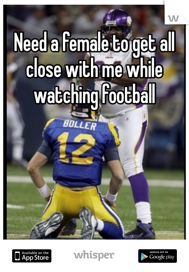 Need a female to get all close with me while watching football