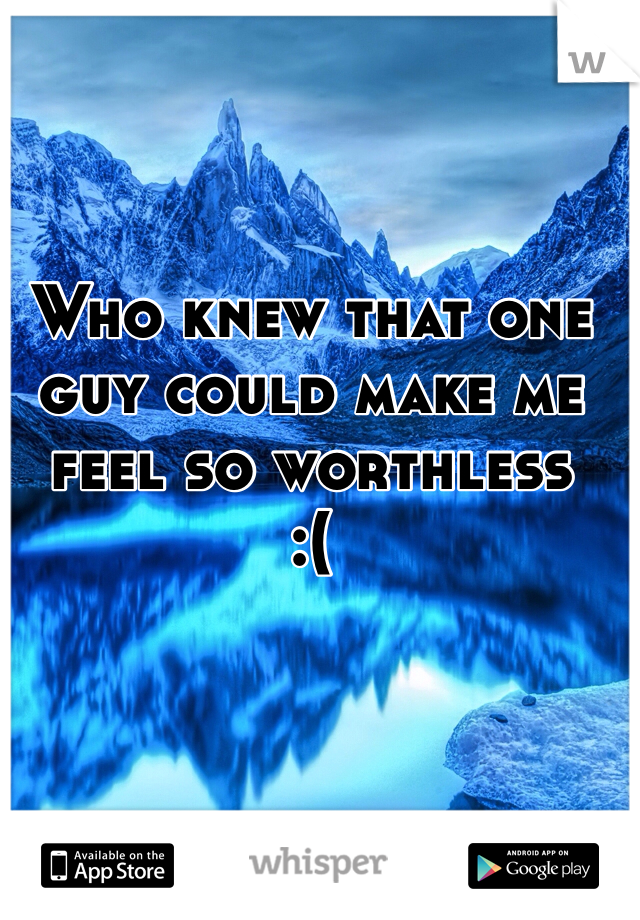 Who knew that one guy could make me feel so worthless  :(