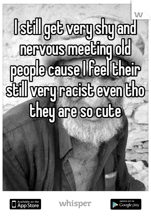 I still get very shy and nervous meeting old people cause I feel their still very racist even tho they are so cute