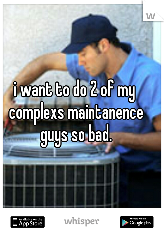 i want to do 2 of my complexs maintanence guys so bad.