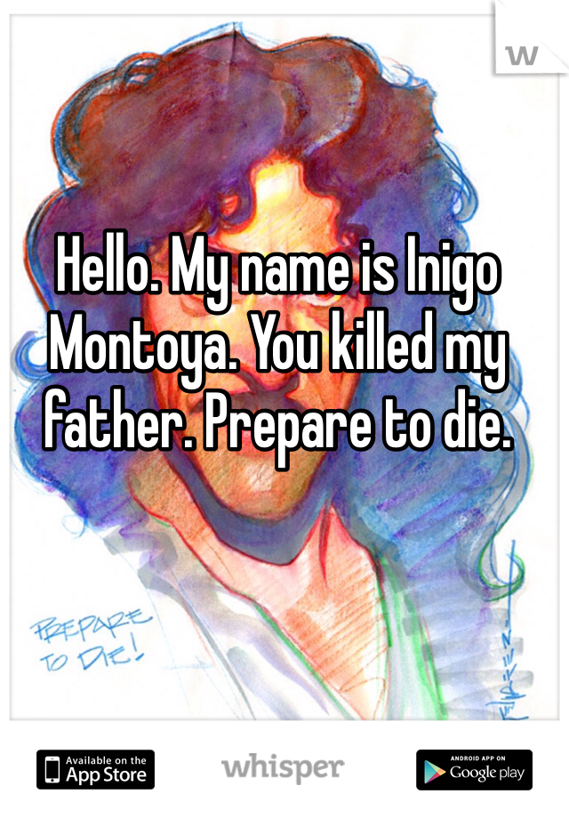 Hello. My name is Inigo Montoya. You killed my father. Prepare to die.