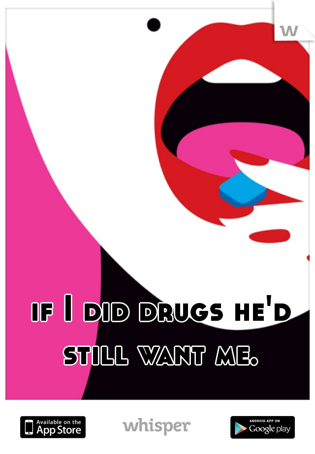 if I did drugs he'd still want me.