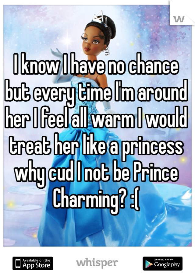 I know I have no chance but every time I'm around her I feel all warm I would treat her like a princess why cud I not be Prince Charming? :(