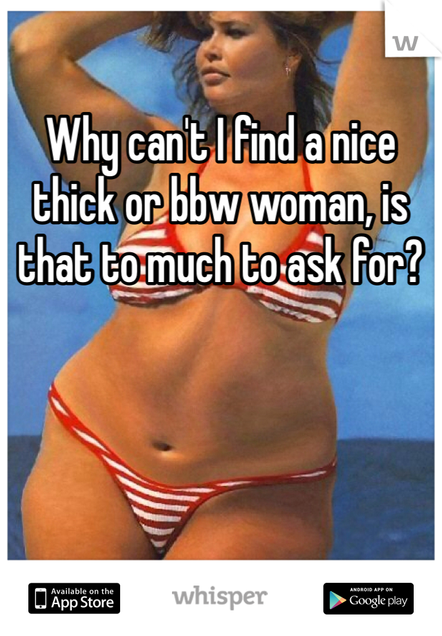 Why can't I find a nice thick or bbw woman, is that to much to ask for?