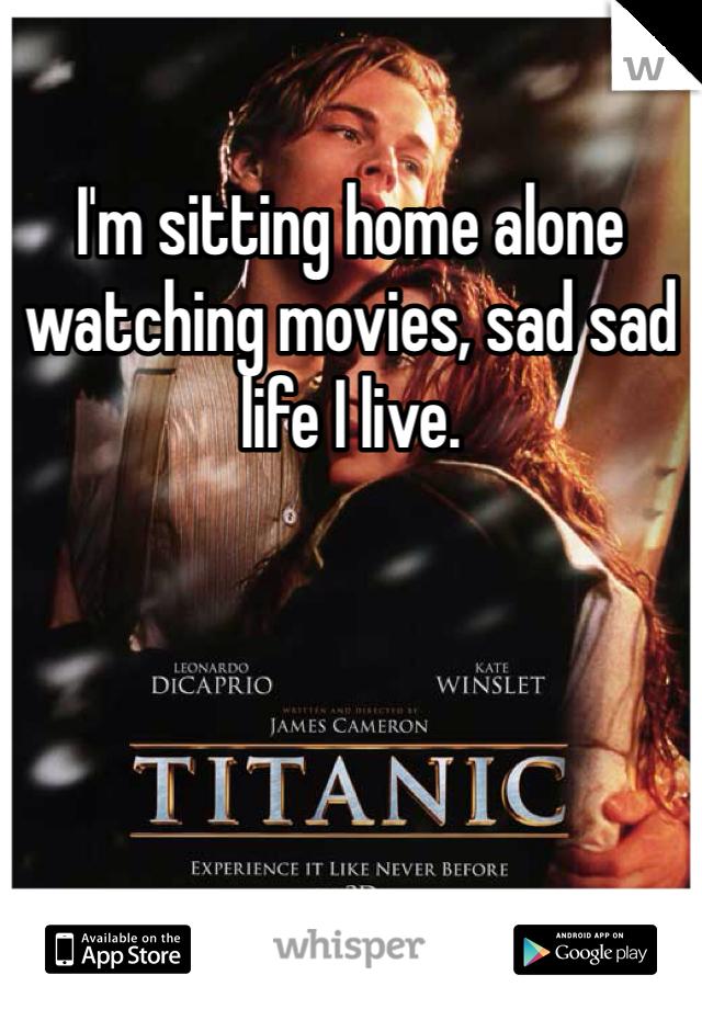 I'm sitting home alone watching movies, sad sad life I live.