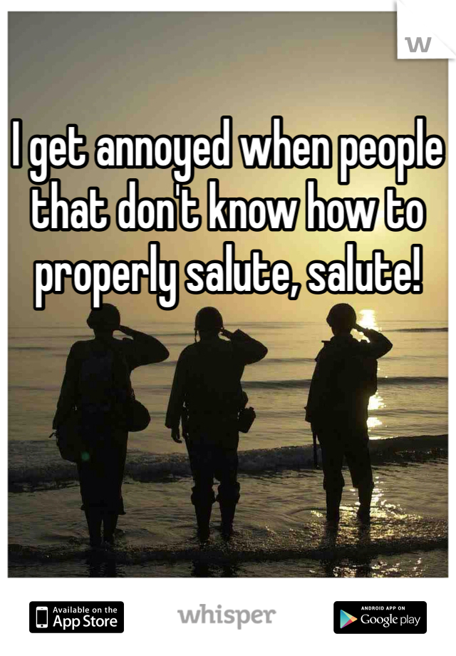 I get annoyed when people that don't know how to properly salute, salute!