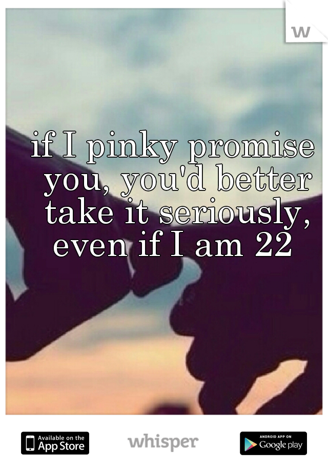 if I pinky promise you, you'd better take it seriously, even if I am 22