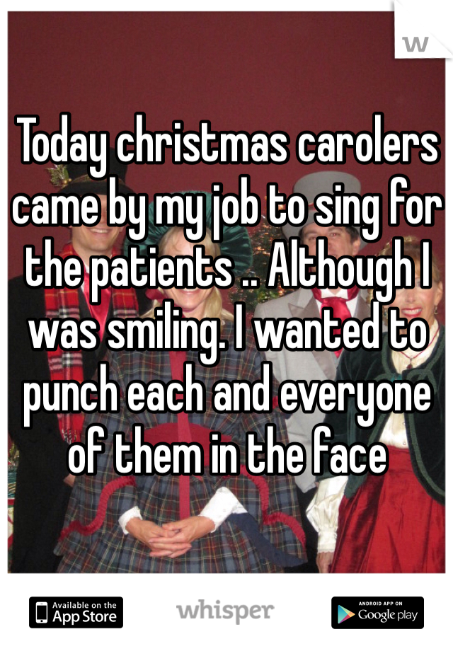 Today christmas carolers came by my job to sing for the patients .. Although I was smiling. I wanted to punch each and everyone of them in the face