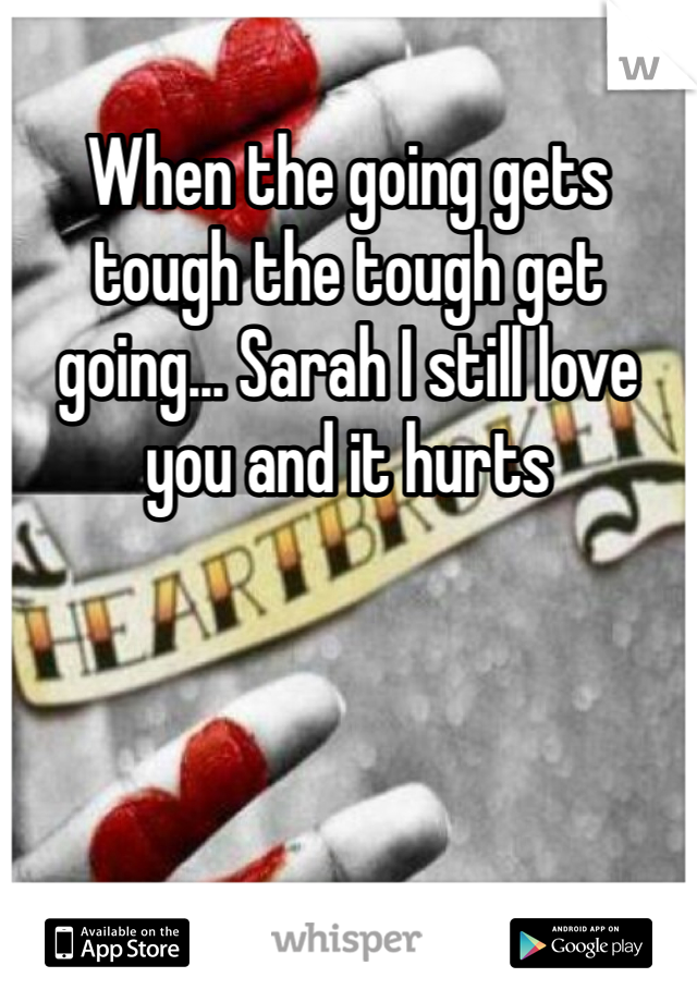 When the going gets tough the tough get going... Sarah I still love you and it hurts