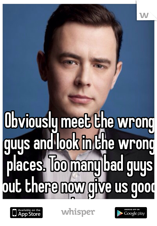 Obviously meet the wrong guys and look in the wrong places. Too many bad guys out there now give us good guys a bad name.