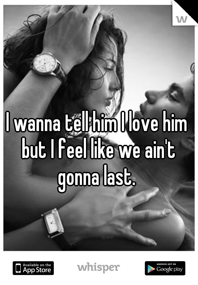 I wanna tell him I love him but I feel like we ain't gonna last.