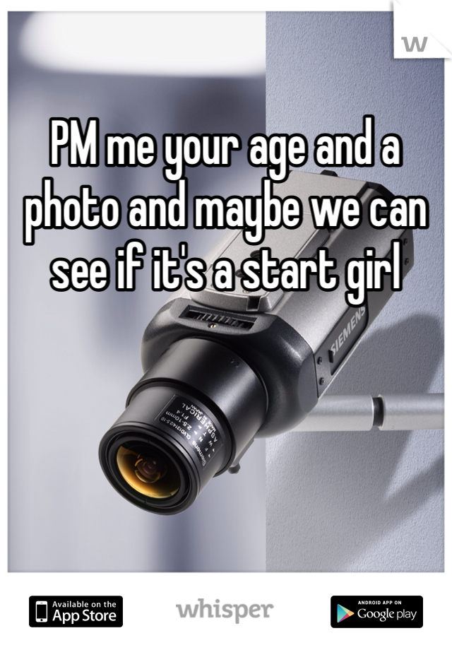 PM me your age and a photo and maybe we can see if it's a start girl