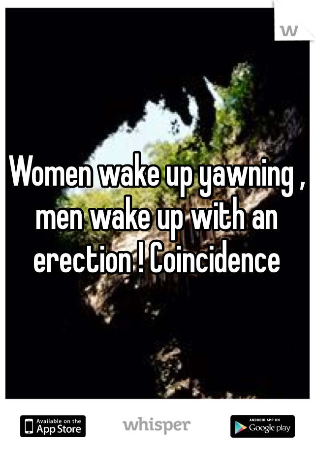 Women wake up yawning , men wake up with an erection ! Coincidence