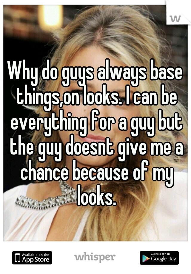 Why do guys always base things,on looks. I can be everything for a guy but the guy doesnt give me a chance because of my looks.