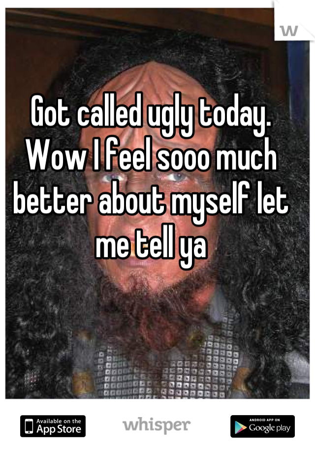 Got called ugly today. Wow I feel sooo much better about myself let me tell ya
