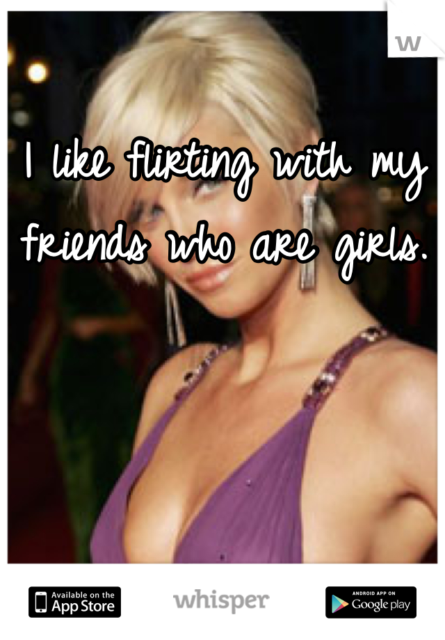 I like flirting with my friends who are girls.