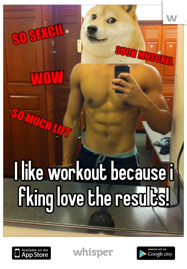 I like workout because i fking love the results!