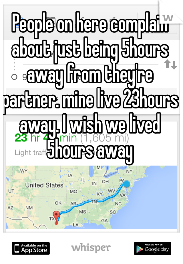 People on here complain about just being 5hours away from they're partner. mine live 23hours away. I wish we lived 5hours away